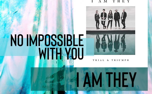 No Impossible With You || I AM THEY